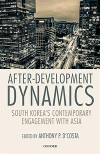 Book After-Development Dynamics: South Koreas Contemporary Engagement with Asia by Anthony P. DCosta