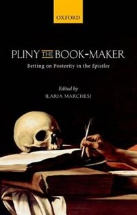 Book Pliny the Book-Maker: Betting on Posterity in the Epistles by Ilaria Marchesi