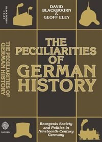 Book The Peculiarities of German History: Bourgeois Society and Politics in Nineteenth-Century Germany by David Blackbourn