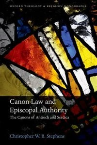 Book Canon Law and Episcopal Authority: The Canons of Antioch and Serdica by Christopher W.B Stephens