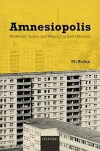 Book Amnesiopolis: Modernity, Space, and Memory in East Germany by Eli Rubin