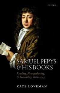 Book Samuel Pepys and his Books: Reading, Newsgathering, and Sociability, 1660-1703 by Kate Loveman