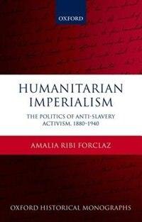 Book Humanitarian Imperialism: The Politics of Anti-Slavery Activism, 1880-1940 by Amalia Ribi Forclaz