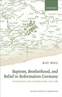 Book Baptism, Brotherhood, and Belief in Reformation Germany: Anabaptism and Lutheranism, 1525-1585 by Kat Hill