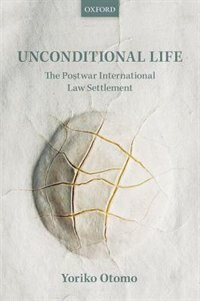 Book Unconditional Life: The Postwar International Law Settlement by Yoriko Otomo