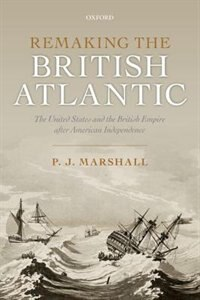 Book Remaking the British Atlantic: The United States and the British Empire after American Independence by P. J. Marshall