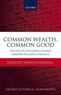 Book Common Wealth, Common Good: The Politics of Virtue in Early Modern Poland-Lithuania by Benedict Wagner-Rundell