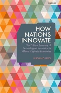 Book How Nations Innovate: The Political Economy of Technological Innovation in Affluent Capitalist… by Jingjing Huo