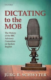 Book Dictating to the Mob: The History of the BBC Advisory Committee on Spoken English by Jurg R. Schwyter
