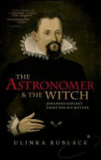 Book The Astronomer and the Witch: Johannes Keplers Fight for his Mother by Ulinka Rublack