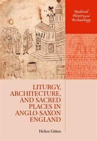 Book Liturgy, Architecture, and Sacred Places in Anglo-Saxon England by Helen Gittos