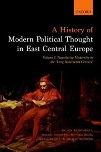 Book A History of Modern Political Thought in East Central Europe: Volume I: Negotiating Modernity in… by Balazs Trencsenyi
