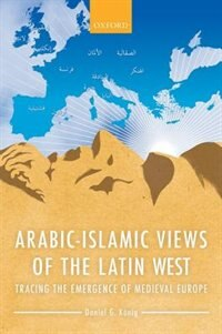 Book Arabic-Islamic Views of the Latin West: Tracing the Emergence of Medieval Europe by Daniel G. Konig
