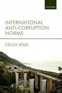 Book International Anti-Corruption Norms: Their Creation and Influence on Domestic Legal Systems by Cecily Rose
