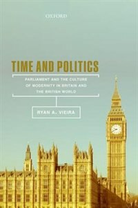 Book Time and Politics: Parliament and the Culture of Modernity in Britain and the British World by Ryan A. Vieira