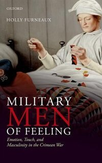 Book Military Men of Feeling: Emotion, Touch, and Masculinity in the Crimean War by Holly Furneaux