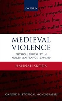 Book Medieval Violence: Physical Brutality in Northern France, 1270-1330 by Hannah Skoda