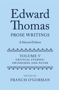 Book Edward Thomas: Prose Writings: A Selected Edition: Volume V: Critical Studies: Swinburne and Pater by Francis OGorman