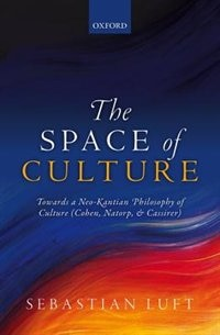 Book The Space of Culture: Towards a Neo-Kantian Philosophy of Culture (Cohen, Natorp, and Cassirer) by Sebastian Luft