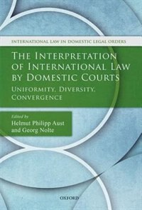 Book The Interpretation of International Law by Domestic Courts: Uniformity, Diversity, Convergence by Helmut Philipp Aust