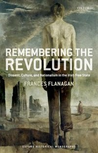 Book Remembering the Revolution: Dissent, Culture, and Nationalism in the Irish Free State by Frances Flanagan