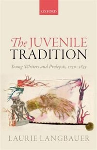 Book The Juvenile Tradition: Young Writers and Prolepsis, 1750-1835 by Laurie Langbauer
