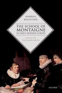 Book The School of Montaigne in Early Modern Europe: Volume Two: The Reader-Writer by Warren Boutcher