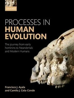 Book Processes in Human Evolution: The journey from early hominins to Neandertals and Modern Humans by Francisco J. Ayala