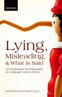 Book Lying, Misleading, and What is Said: An Exploration in Philosophy of Language and in Ethics by Jennifer Mather Saul