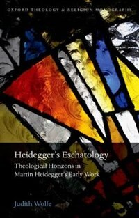 Book Heideggers Eschatology: Theological Horizons in Martin Heideggers Early Work by Judith Wolfe