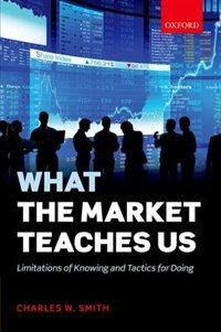 Book What the Market Teaches Us: Limitations of Knowing and Tactics for Doing by Charles W. Smith