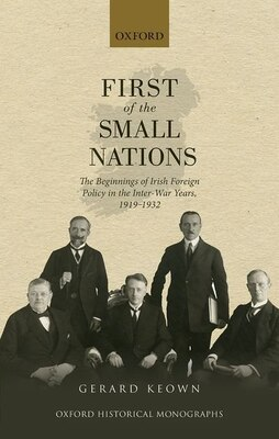 Book First of the Small Nations: The Beginnings of Irish Foreign Policy in the Inter-War Years, 1919-1932 by Gerard Keown