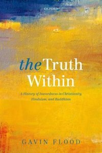 Book The Truth Within: A History of Inwardness in Christianity, Hinduism, and Buddhism by Gavin Flood