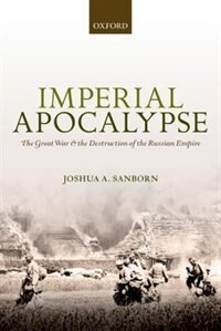 Book Imperial Apocalypse: The Great War and the Destruction of the Russian Empire by Joshua A. Sanborn