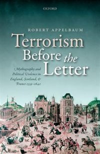 Book Terrorism Before the Letter: Mythography and Political Violence in England, Scotland, and France… by Robert Appelbaum