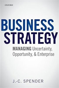 Book Business Strategy: Managing Uncertainty, Opportunity, and Enterprise by J.-C. Spender