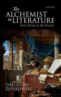 Book The Alchemist in Literature: From Dante to the Present by Theodore Ziolkowski