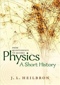 Book Physics: a short history from quintessence to quarks by John L. Heilbron