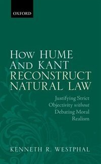 Book How Hume and Kant Reconstruct Natural Law: Justifying Strict Objectivity without Debating Moral… by Kenneth R. Westphal