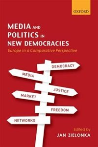 Book Media and Politics in New Democracies: Europe in a Comparative Perspective by Jan Zielonka