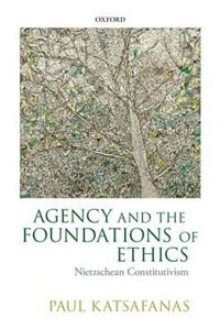 Book Agency and the Foundations of Ethics: Nietzschean Constitutivism by Paul Katsafanas