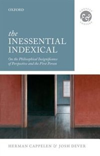 Book The Inessential Indexical: On the Philosophical Insignificance of Perspective and the First Person by Herman Cappelen