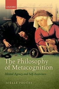 Book The Philosophy of Metacognition: Mental Agency and Self-Awareness by Joelle Proust