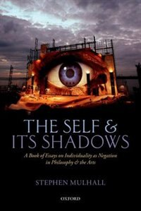 Book The Self and its Shadows: A Book of Essays on Individuality as Negation in Philosophy and the Arts by Stephen Mulhall