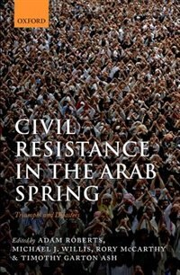 Book Civil Resistance in the Arab Spring: Triumphs and Disasters by Adam Roberts