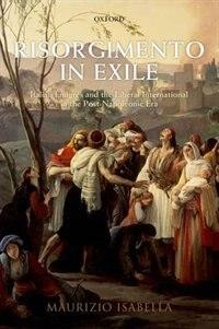 Book Risorgimento in Exile: Italian Emigres and the Liberal International in the Post-Napoleonic Era by Maurizio Isabella