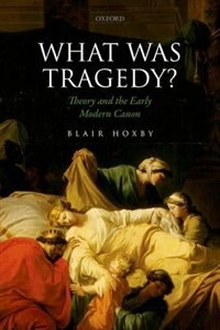 Book What Was Tragedy?: Theory and the Early Modern Canon by Blair Hoxby