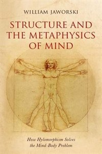 Book Structure and the Metaphysics of Mind: How Hylomorphism Solves the Mind-Body Problem by William Jaworski