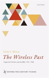 Book The Wireless Past: Anglo-Irish Writers and the BBC, 1931-1968 by Emily C. Bloom