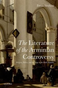 Book The Literature of the Arminian Controversy: Religion, Politics and the Stage in the Dutch Republic by Freya Sierhuis